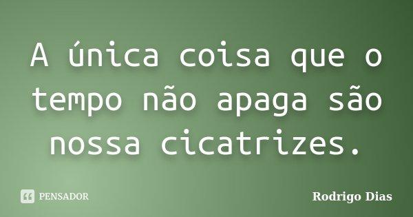 A única coisa que o tempo não apaga são nossa cicatrizes.... Frase de Rodrigo Dias.