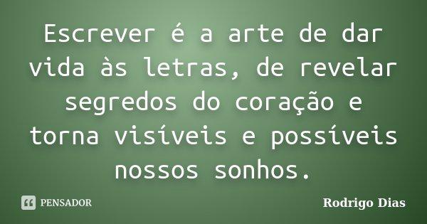 Escrever é a arte de dar vida às letras, de revelar segredos do coração e torna visíveis e possíveis nossos sonhos.... Frase de Rodrigo Dias.