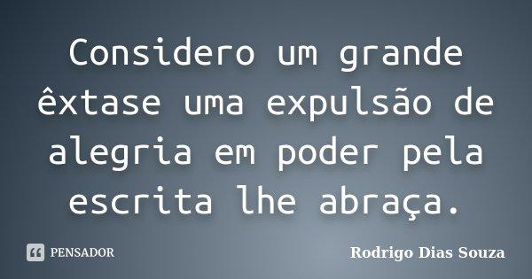 Considero um grande êxtase uma expulsão de alegria em poder pela escrita lhe abraça.... Frase de Rodrigo Dias Souza.