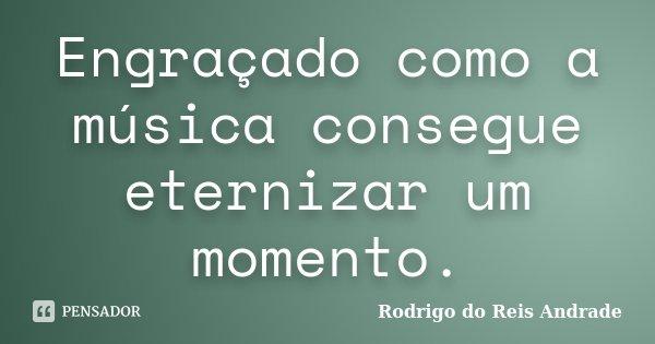 Engraçado como a música consegue eternizar um momento.... Frase de Rodrigo do Reis Andrade.