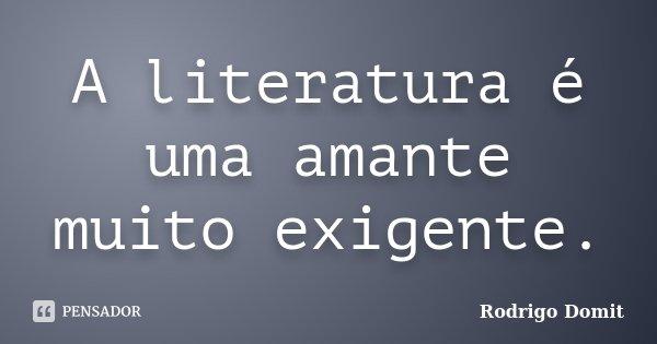 A literatura é uma amante muito exigente... Frase de Rodrigo Domit.