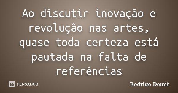 Ao discutir inovação e revolução nas artes, quase toda certeza está pautada na falta de referências... Frase de Rodrigo Domit.