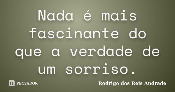 Nada é mais fascinante do que a verdade de um sorriso.... Frase de Rodrigo dos Reis Andrade.