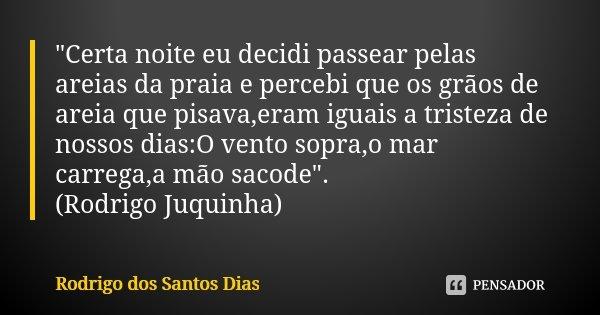 """""""Certa noite eu decidi passear pelas areias da praia e percebi que os grãos de areia que pisava,eram iguais a tristeza de nossos dias:O vento sopra,o mar c... Frase de Rodrigo dos Santos Dias."""