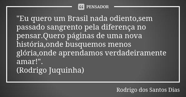 """""""Eu quero um Brasil nada odiento,sem passado sangrento pela diferença no pensar.Quero páginas de uma nova história,onde busquemos menos glória,onde aprenda... Frase de Rodrigo dos Santos Dias."""