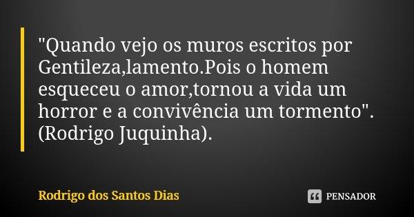 """""""Quando vejo os muros escritos por Gentileza,lamento.Pois o homem esqueceu o amor,tornou a vida um horror e a convivência um tormento"""". (Rodrigo Juqui... Frase de Rodrigo dos Santos Dias."""