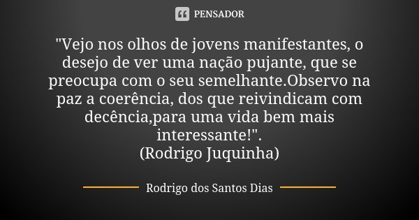 """""""Vejo nos olhos de jovens manifestantes, o desejo de ver uma nação pujante, que se preocupa com o seu semelhante.Observo na paz a coerência, dos que reivin... Frase de Rodrigo dos Santos Dias."""