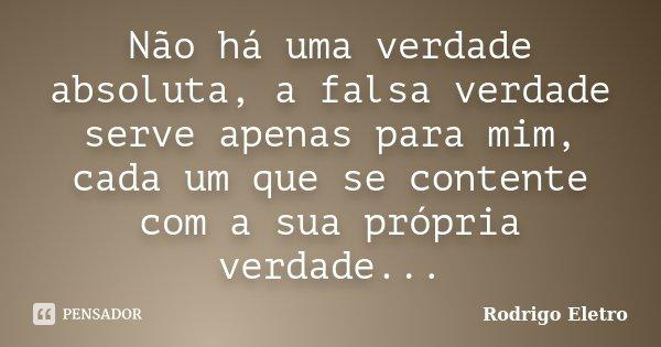 Não há uma verdade absoluta, a falsa verdade serve apenas para mim, cada um que se contente com a sua própria verdade...... Frase de Rodrigo eletro.