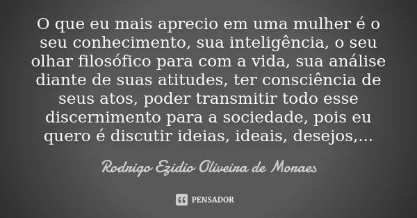 O que eu mais aprecio em uma mulher é o seu conhecimento, sua inteligência, o seu olhar filosófico para com a vida, sua análise diante de suas atitudes, ter con... Frase de Rodrigo Ezidio Oliveira de Moraes.