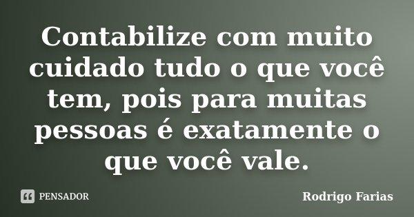 Contabilize com muito cuidado tudo o que você tem, pois para muitas pessoas é exatamente o que você vale.... Frase de Rodrigo Farias.