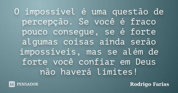 O impossível é uma questão de percepção. Se você é fraco pouco consegue, se é forte algumas coisas ainda serão impossíveis, mas se além de forte você confiar em... Frase de Rodrigo Farias.