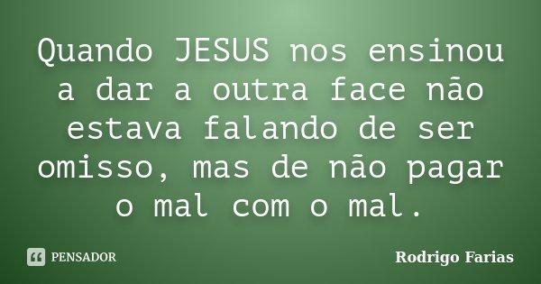 Quando JESUS nos ensinou a dar a outra face não estava falando de ser omisso, mas de não pagar o mal com o mal.... Frase de Rodrigo Farias.