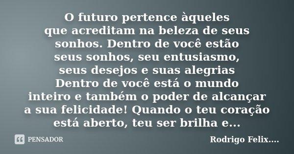 O futuro pertence àqueles que acreditam na beleza de seus sonhos. Dentro de você estão seus sonhos, seu entusiasmo, seus desejos e suas alegrias Dentro de você ... Frase de Rodrigo Felix...®..