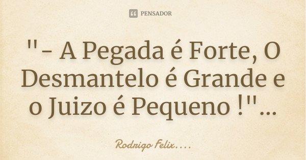 """- A Pegada é Forte, O Desmantelo é Grande e o Juizo é Pequeno !""...... Frase de Rodrigo Felix...®.."
