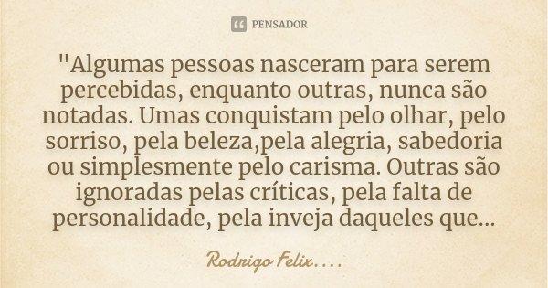 """""""Algumas pessoas nasceram para serem percebidas, enquanto outras, nunca são notadas. Umas conquistam pelo olhar, pelo sorriso, pela beleza,pela alegria, sa... Frase de Rodrigo Felix...®.."""