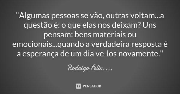 """""""Algumas pessoas se vão, outras voltam...a questão é: o que elas nos deixam? Uns pensam: bens materiais ou emocionais...quando a verdadeira resposta é a es... Frase de Rodrigo Félix...®.."""