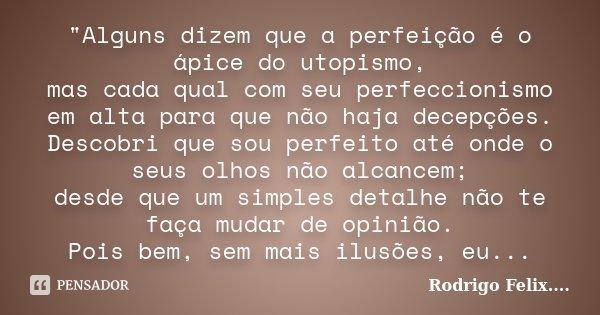 """""""Alguns dizem que a perfeição é o ápice do utopismo, mas cada qual com seu perfeccionismo em alta para que não haja decepções. Descobri que sou perfeito at... Frase de Rodrigo Felix...®.."""