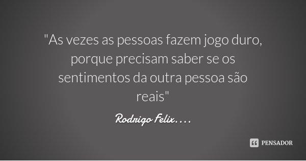 """""""As vezes as pessoas fazem jogo duro, porque precisam saber se os sentimentos da outra pessoa são reais""""... Frase de Rodrigo Felix....."""
