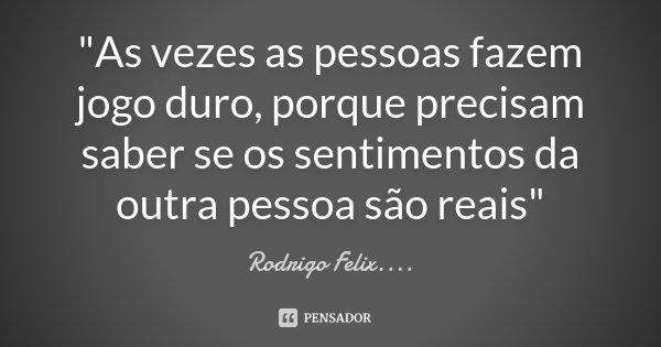 """""""As vezes as pessoas fazem jogo duro, porque precisam saber se os sentimentos da outra pessoa são reais""""... Frase de Rodrigo Félix...®.."""