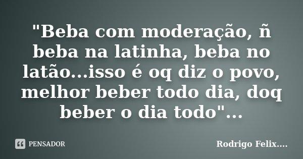 """""""Beba com moderação, ñ beba na latinha, beba no latão...isso é oq diz o povo, melhor beber todo dia, doq beber o dia todo""""...... Frase de Rodrigo Felix...®.."""