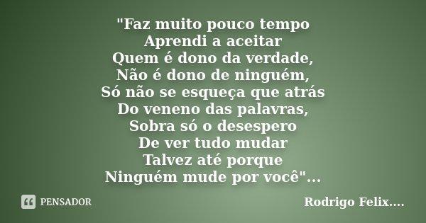 """""""Faz muito pouco tempo Aprendi a aceitar Quem é dono da verdade, Não é dono de ninguém, Só não se esqueça que atrás Do veneno das palavras, Sobra só o dese... Frase de Rodrigo Felix...®.."""