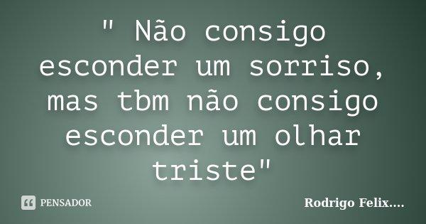 """"""" Não consigo esconder um sorriso, mas tbm não consigo esconder um olhar triste""""... Frase de Rodrigo Felix...®.."""