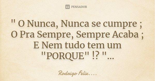""""""" O Nunca, Nunca se cumpre ; O Pra Sempre, Sempre Acaba ; E Nem tudo tem um """"PORQUE"""" !? """"...... Frase de Rodrigo Felix...®.."""