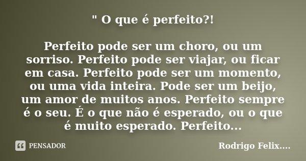 """"""" O que é perfeito?! Perfeito pode ser um choro, ou um sorriso. Perfeito pode ser viajar, ou ficar em casa. Perfeito pode ser um momento, ou uma vida intei... Frase de Rodrigo Felix...®.."""