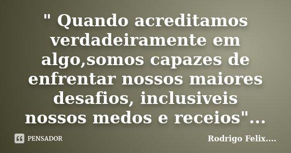 """"""" Quando acreditamos verdadeiramente em algo,somos capazes de enfrentar nossos maiores desafios, inclusiveis nossos medos e receios""""...... Frase de Rodrigo Felix...®.."""
