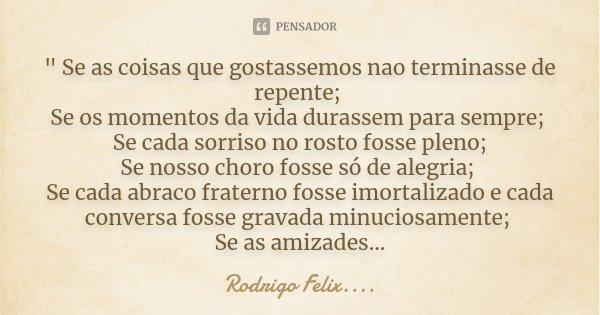 """"""" Se as coisas que gostassemos nao terminasse de repente; Se os momentos da vida durassem para sempre; Se cada sorriso no rosto fosse pleno; Se nosso choro... Frase de Rodrigo Felix...®.."""