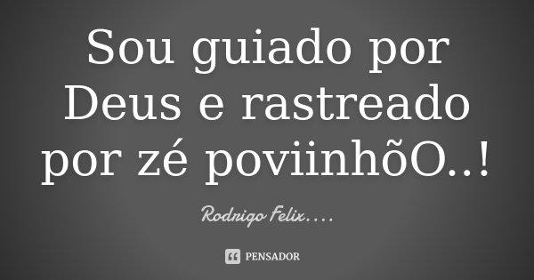 Sou guiado por Deus e rastreado por zé poviinhõO ..!... Frase de Rodrigo Felix...®..