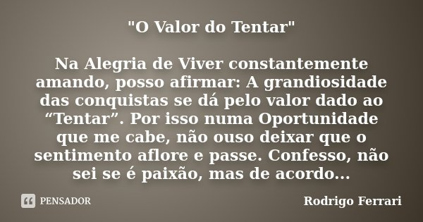 """""""O Valor do Tentar"""" Na Alegria de Viver constantemente amando, posso afirmar: A grandiosidade das conquistas se dá pelo valor dado ao """"Tentar"""". Por is... Frase de Rodrigo Ferrari."""