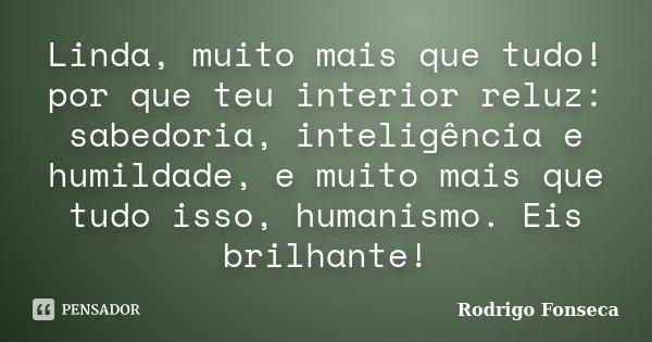 Linda, muito mais que tudo! por que teu interior reluz: sabedoria, inteligência e humildade, e muito mais que tudo isso, humanismo. Eis brilhante!... Frase de Rodrigo Fonseca.