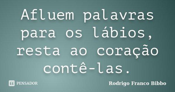 Afluem palavras para os lábios, resta ao coração contê-las.... Frase de Rodrigo Franco Bibbo.