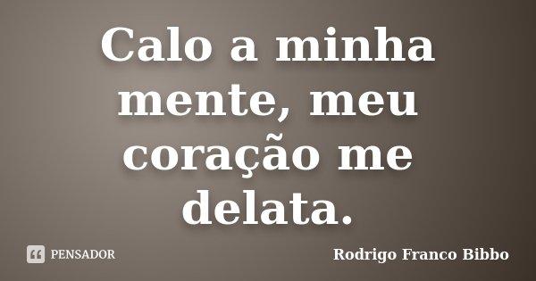 Calo a minha mente, meu coração me delata.... Frase de Rodrigo Franco Bibbo.