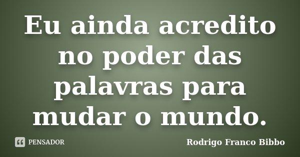 Eu ainda acredito no poder das palavras para mudar o mundo.... Frase de Rodrigo Franco Bibbo.