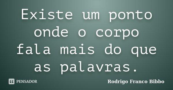 Existe um ponto onde o corpo fala mais do que as palavras.... Frase de Rodrigo Franco Bibbo.
