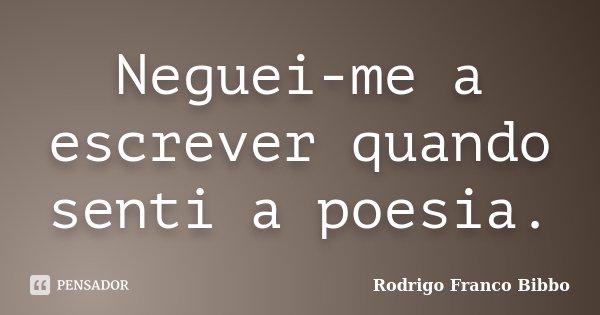 Neguei-me a escrever quando senti a poesia.... Frase de Rodrigo Franco Bibbo.