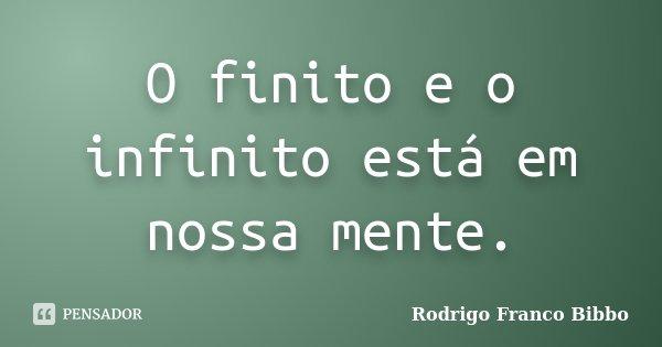 O finito e o infinito está em nossa mente.... Frase de Rodrigo Franco Bibbo.
