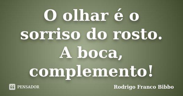 O olhar é o sorriso do rosto. A boca, complemento!... Frase de Rodrigo Franco Bibbo.