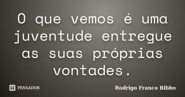 O que vemos é uma juventude entregue as suas próprias vontades.... Frase de Rodrigo Franco Bibbo.