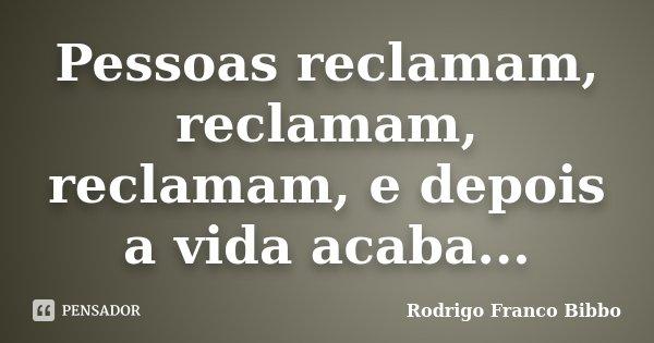 Pessoas reclamam, reclamam, reclamam, e depois a vida acaba...... Frase de Rodrigo Franco Bibbo.