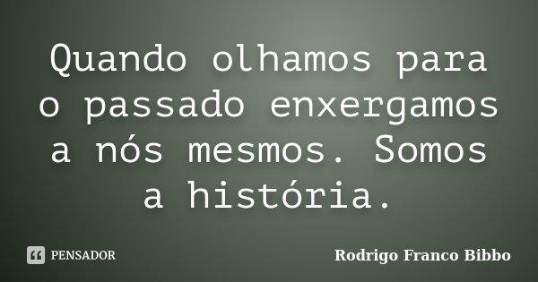 Quando olhamos para o passado enxergamos a nós mesmos. Somos a história.... Frase de Rodrigo Franco Bibbo.