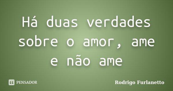 Há duas verdades sobre o amor, ame e não ame... Frase de Rodrigo Furlanetto.