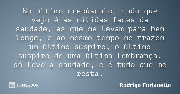 No ultimo crepusculo, tudo que vejo é as nitidas faces da saudade, as que me levam para bem longe, e ao mesmo tempo me trazem um ultimo suspiro, o ultimo suspir... Frase de Rodrigo Furlanetto.
