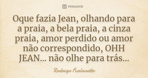 Oque fazia Jean, olhando para a praia, a bela praia, a cinza praia, amor perdido ou amor não correspondido, OHH JEAN... não olhe para trás...... Frase de Rodrigo Furlanetto.
