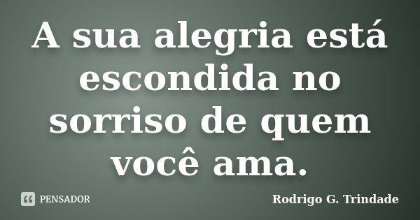 A sua alegria está escondida no sorriso de quem você ama.... Frase de Rodrigo G. Trindade.