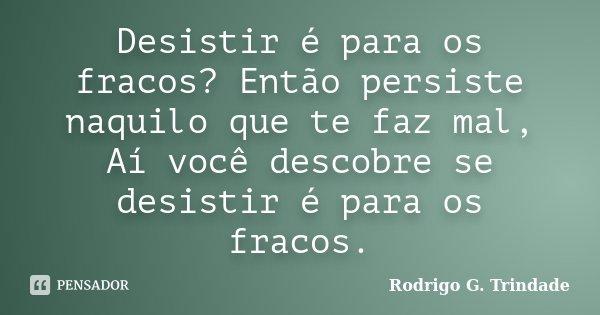 Desistir é para os fracos? Então persiste naquilo que te faz mal, Aí você descobre se desistir é para os fracos.... Frase de Rodrigo G. Trindade.