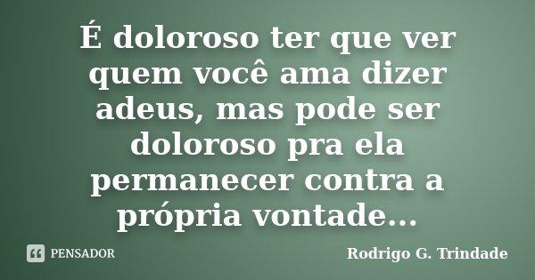 É doloroso ter que ver quem você ama dizer adeus, mas pode ser doloroso pra ela permanecer contra a própria vontade...... Frase de Rodrigo G. Trindade.