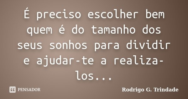 É preciso escolher bem quem é do tamanho dos seus sonhos para dividir e ajudar-te a realiza-los...... Frase de Rodrigo G. Trindade.